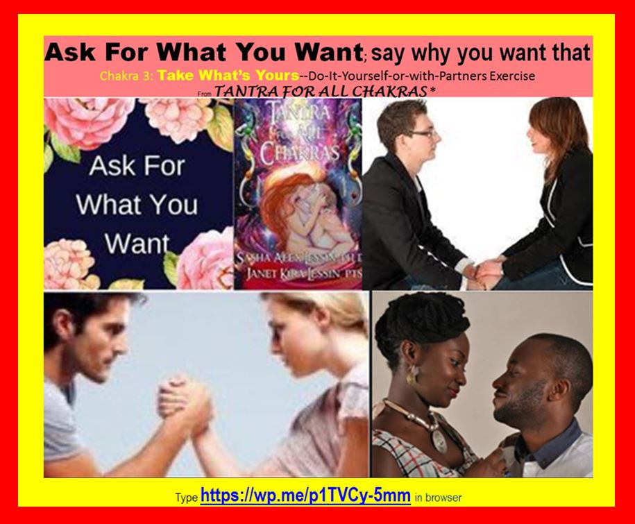 ASK FOR WHAT YOU WANT; SAY WHY YOU WANT THAT* Chakra 3: Take What's Yours